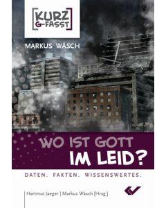 Wo ist Gott im Leid? - kurzgefasst - Markus Wäsch | CB-Buchshop