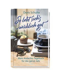 So lebt sich's wirklich gut Mein Andachts-Tagebuch für das ganze Jahr Doris Schulte