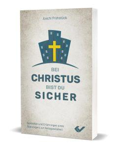 Bei Christus bist du sicher: Gedanken und Erfahrungen eines Seelsorgers zur Heilsgewissheit - Joschi Frühstück