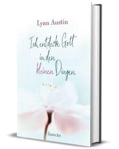 Ich entdecke Gott in den kleinen Dingen - Lynn Austin